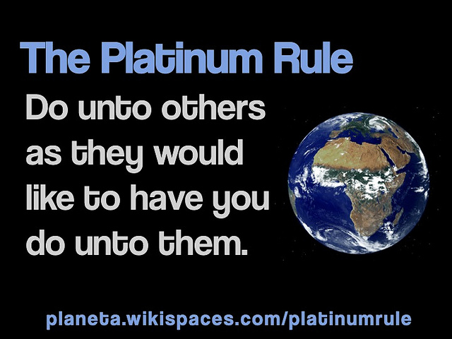 The Platinum Rule: Do unto others as they would like to have you do unto them.